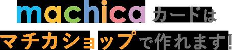 machica(マチカ)カードはマチカショップで作れます!